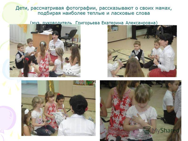 Дети, рассматривая фотографии, рассказывают о своих мамах, подбирая наиболее теплые и ласковые слова (муз. руководитель Григорьева Екатерина Алексанровна)