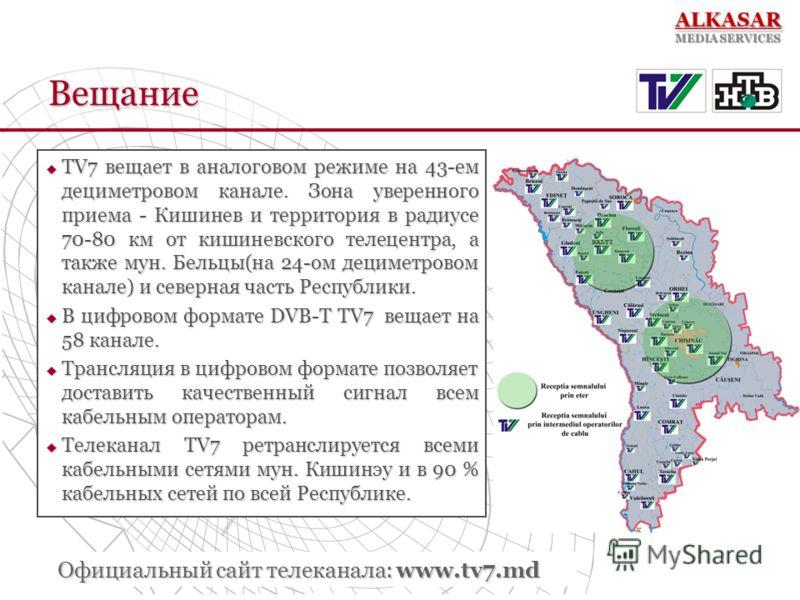 Вещание TV7 вещает в аналоговом режиме на 43-ем дециметровом канале. Зона уверенного приема - Кишинев и территория в радиусе 70-80 км от кишиневского телецентра, а также мун. Бельцы(на 24-ом дециметровом канале) и северная часть Республики. TV7 вещае
