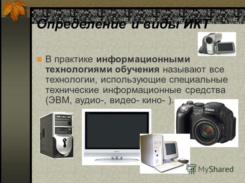 Определение и виды ИКТ В практике информационными технологиями обучения называют все технологии, использующие специальные технические информационные средства (ЭВМ, аудио-, видео- кино- ).