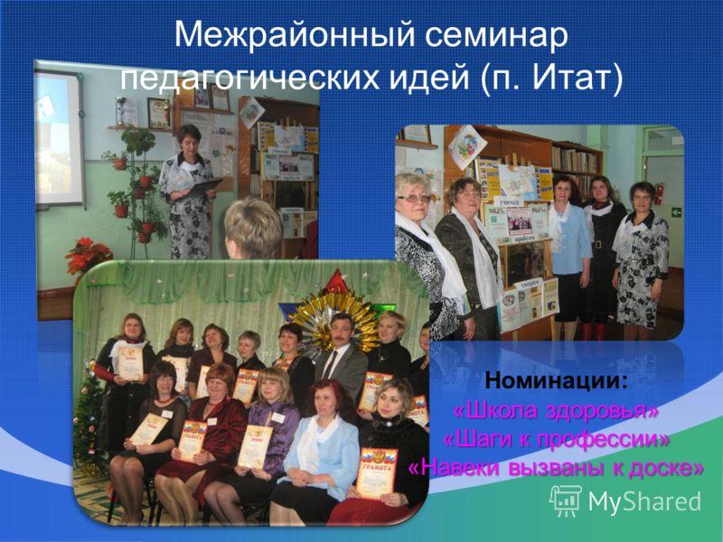 Межрайонный семинар педагогических идей (п. Итат) Номинации: «Школа здоровья» «Шаги к профессии» «Навеки вызваны к доске»