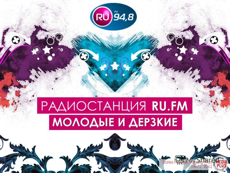 RU.FM РАДИОСТАНЦИЯ RU.FM МОЛОДЫЕ И ДЕРЗКИЕ Sales House Media Plus Июль, 2012
