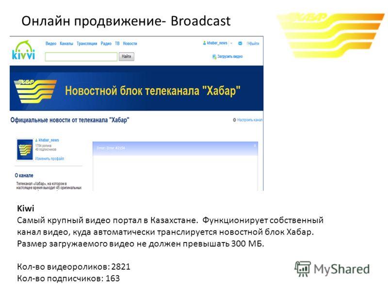 Kiwi Самый крупный видео портал в Казахстане. Функционирует собственный канал видео, куда автоматически транслируется новостной блок Хабар. Размер загружаемого видео не должен превышать 300 МБ. Кол-во видеороликов: 2821 Кол-во подписчиков: 163 Онлайн