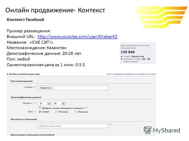 Контекст Facebook Пример размещения: Внешний URL: http://www.youtube.com/user/KhabarKZhttp://www.youtube.com/user/KhabarKZ Название: «ІСКЕ СӘТ!» Местонахождение: Казахстан Демографические данные: 20-28 лет. Пол: любой Ориентировочная цена за 1 клик: