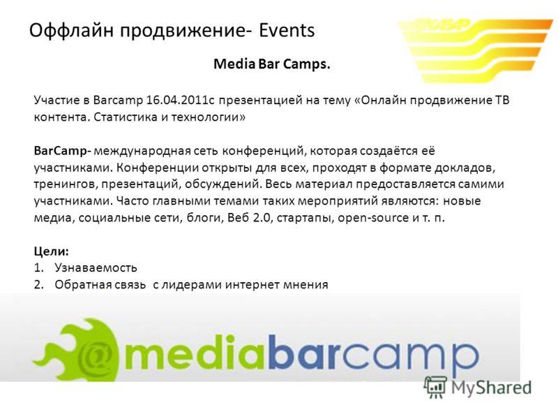 Media Bar Camps. Участие в Barcamp 16.04.2011с презентацией на тему «Онлайн продвижение ТВ контента. Статистика и технологии» BarCamp- международная сеть конференций, которая создаётся её участниками. Конференции открыты для всех, проходят в формате