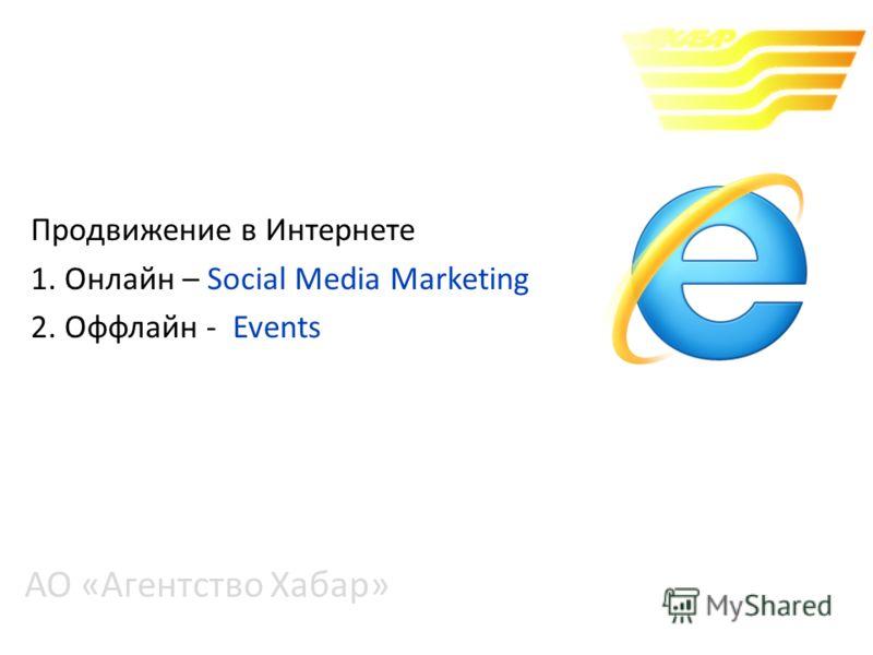 АО «Агентство Хабар» Продвижение в Интернете 1. Онлайн – Social Media Marketing 2. Оффлайн - Events