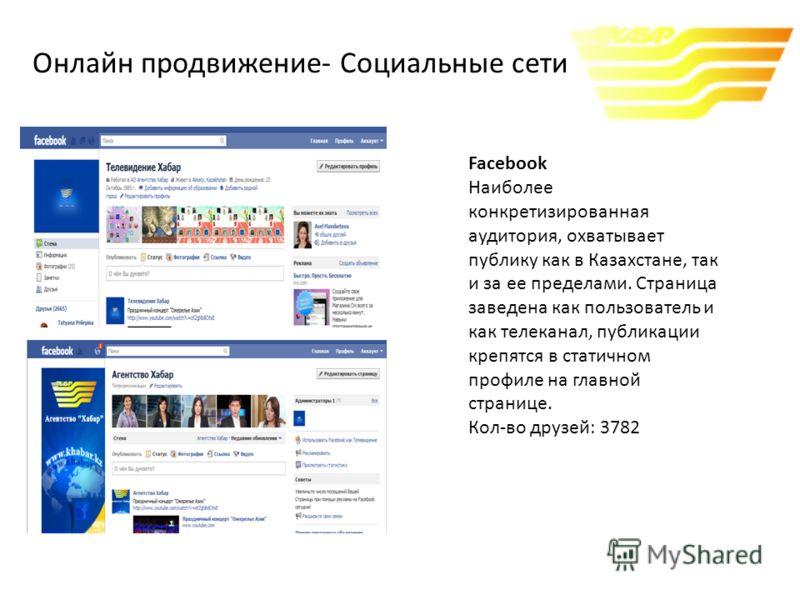 Facebook Наиболее конкретизированная аудитория, охватывает публику как в Казахстане, так и за ее пределами. Страница заведена как пользователь и как телеканал, публикации крепятся в статичном профиле на главной странице. Кол-во друзей: 3782 Онлайн пр