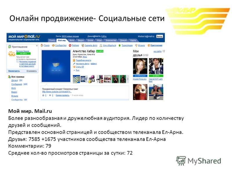 Мой мир. Mail.ru Более разнообразная и дружелюбная аудитория. Лидер по количеству друзей и сообщений. Представлен основной страницей и сообществом телеканала Ел-Арна. Друзья: 7585 +1675 участников сообщества телеканала Ел-Арна Комментарии: 79 Среднее