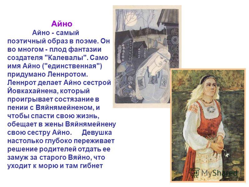 Айно Айно - самый поэтичный образ в поэме. Он во многом - плод фантазии создателя
