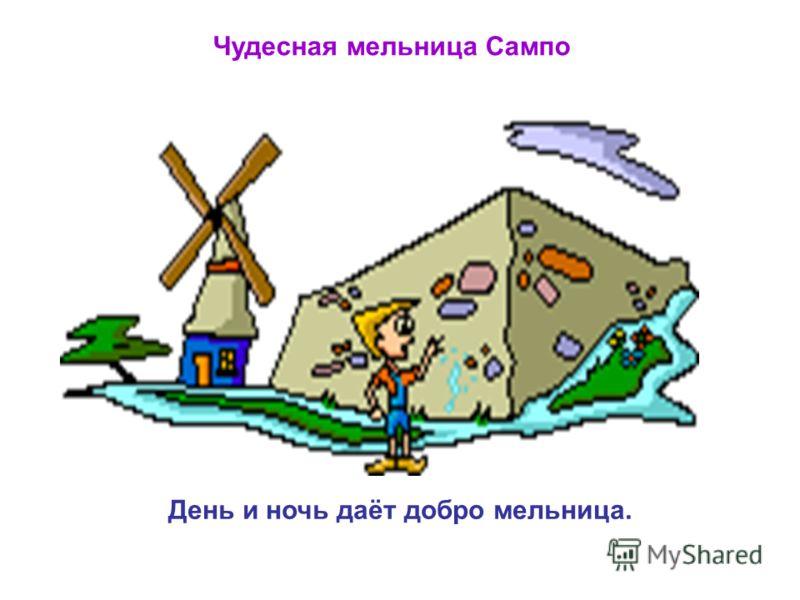 Чудесная мельница Сампо День и ночь даёт добро мельница.