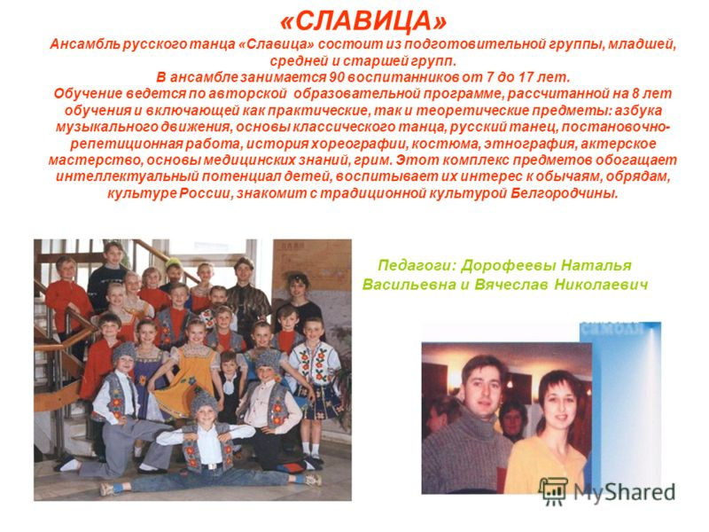 «СЛАВИЦА» Ансамбль русского танца «Славица» состоит из подготовительной группы, младшей, средней и старшей групп. В ансамбле занимается 90 воспитанников от 7 до 17 лет. Обучение ведется по авторской образовательной программе, рассчитанной на 8 лет об