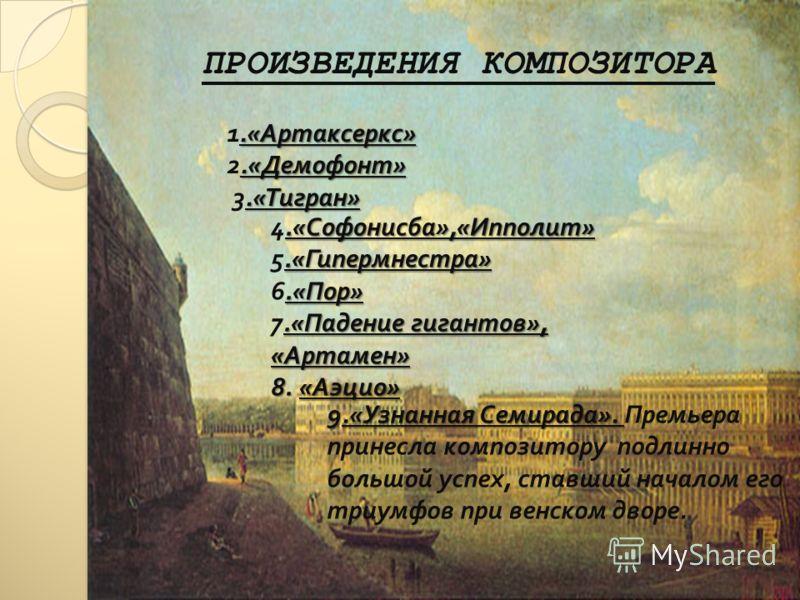 ПРОИЗВЕДЕНИЯ КОМПОЗИТОРА.« Артаксеркс ».« Демофонт » 1.« Артаксеркс » 2.« Демофонт ».« Тигран » 3.« Тигран ».« Софонисба »,« Ипполит ».« Гипермнестра ».« Пор ».« Падение гигантов », 4.« Софонисба »,« Ипполит » 5.« Гипермнестра » 6.« Пор » 7.« Падение