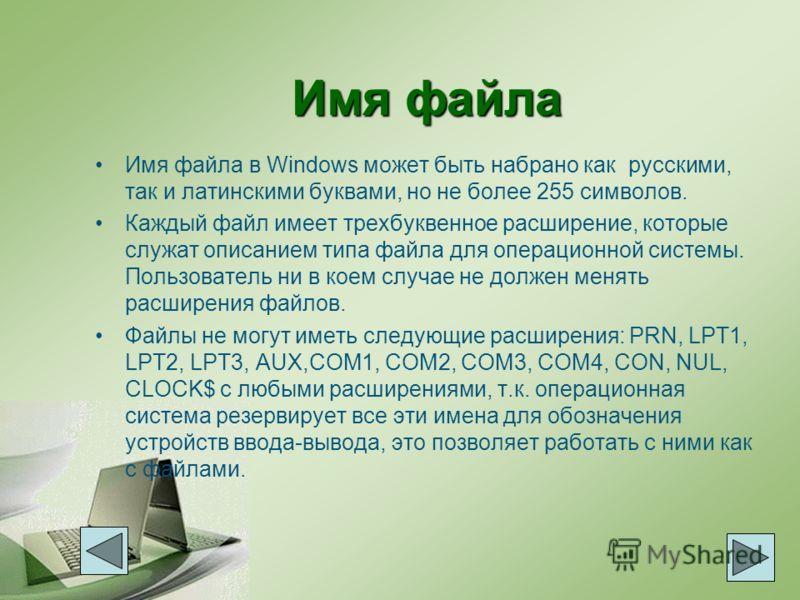 Имя файла Имя файла в Windows может быть набрано как русскими, так и латинскими буквами, но не более 255 символов. Каждый файл имеет трехбуквенное расширение, которые служат описанием типа файла для операционной системы. Пользователь ни в коем случае