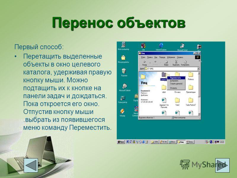 Перенос объектов Первый способ: Перетащить выделенные объекты в окно целевого каталога, удерживая правую кнопку мыши. Можно подтащить их к кнопке на панели задач и дождаться. Пока откроется его окно. Отпустив кнопку мыши.выбрать из появившегося меню
