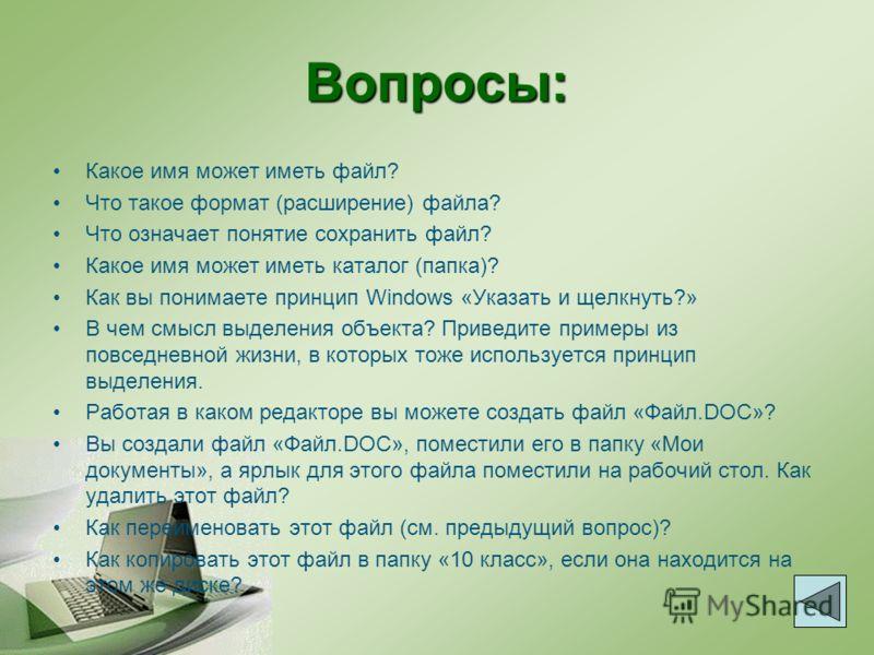 Вопросы: Какое имя может иметь файл? Что такое формат (расширение) файла? Что означает понятие сохранить файл? Какое имя может иметь каталог (папка)? Как вы понимаете принцип Windows «Указать и щелкнуть?» В чем смысл выделения объекта? Приведите прим