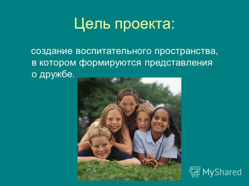 Цель проекта: создание воспитательного пространства, в котором формируются представления о дружбе.