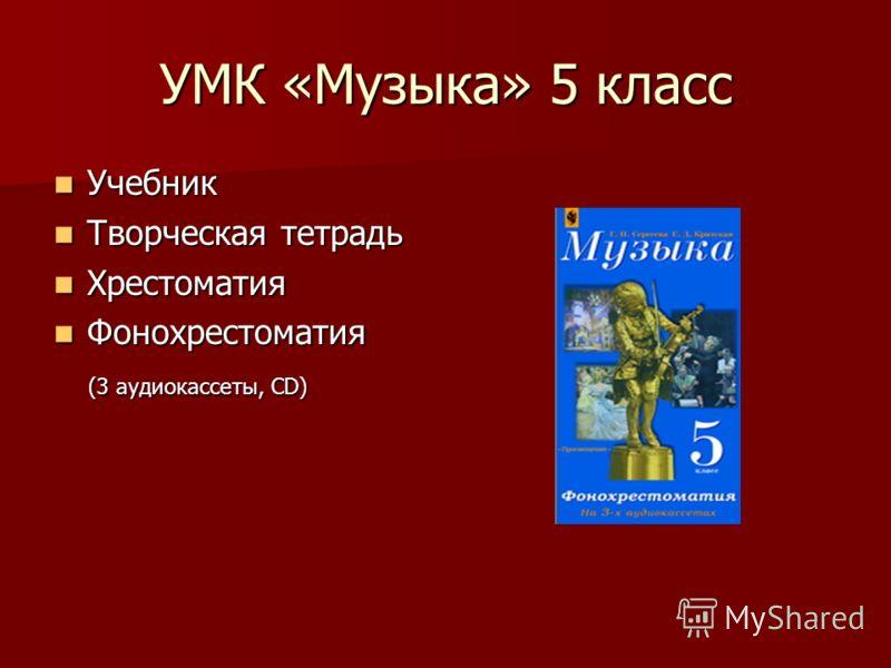 УМК «Музыка» 5 класс Учебник Учебник Творческая тетрадь Творческая тетрадь Хрестоматия Хрестоматия Фонохрестоматия Фонохрестоматия (3 аудиокассеты, CD) (3 аудиокассеты, CD)