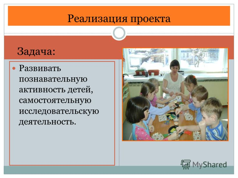 Развивать познавательную активность детей, самостоятельную исследовательскую деятельность. Реализация проекта Задача: