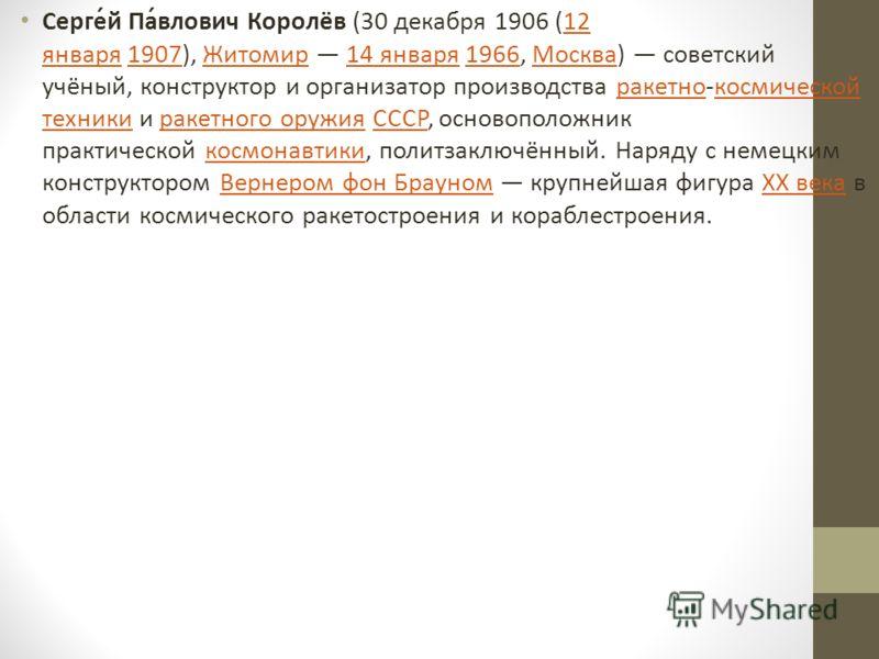 Серге́й Па́влович Королёв (30 декабря 1906 (12 января 1907), Житомир 14 января 1966, Москва) советский учёный, конструктор и организатор производства ракетно-космической техники и ракетного оружия СССР, основоположник практической космонавтики, полит