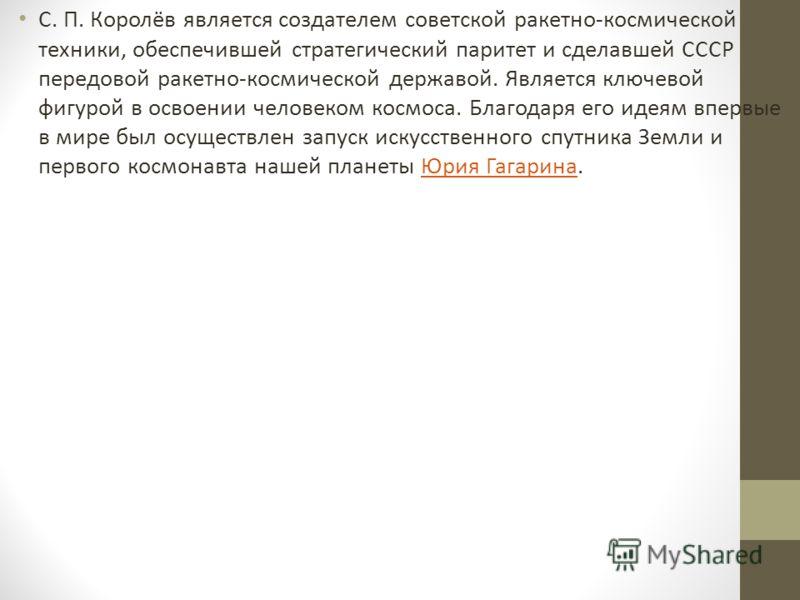 С. П. Королёв является создателем советской ракетно-космической техники, обеспечившей стратегический паритет и сделавшей СССР передовой ракетно-космической державой. Является ключевой фигурой в освоении человеком космоса. Благодаря его идеям впервые