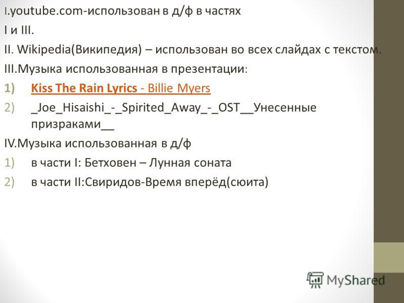 I.youtube.com-использован в д/ф в частях I и III. II. Wikipedia(Википедия) – использован во всех слайдах с текстом. III.Музыка использованная в презентации : 1)Kiss The Rain Lyrics - Billie MyersKiss The Rain Lyrics - Billie Myers 2)_Joe_Hisaishi_-_S