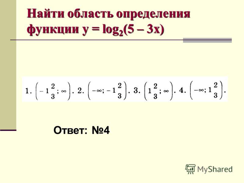 Найти область определения функции y = log 2 (5 – 3x) Ответ: 4