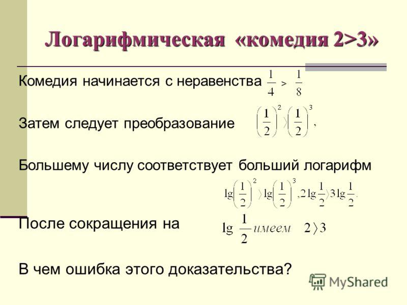 Логарифмическая «комедия 2>3» Комедия начинается с неравенства Затем следует преобразование Большему числу соответствует больший логарифм После сокращения на В чем ошибка этого доказательства? >