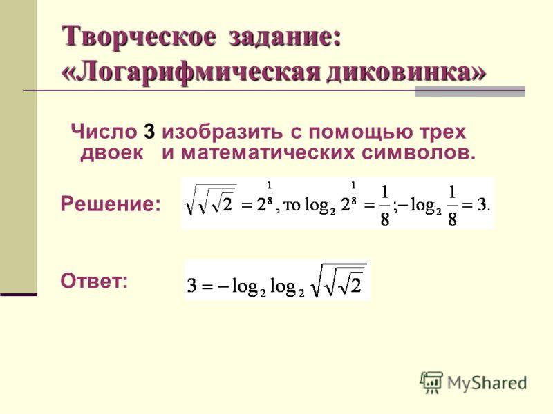 Творческое задание: «Логарифмическая диковинка» Число 3 изобразить с помощью трех двоек и математических символов. Решение: Ответ:
