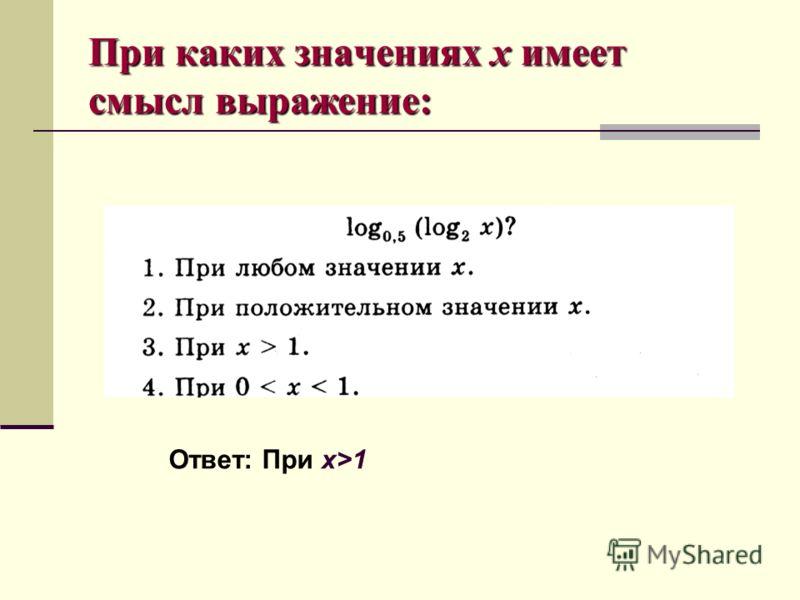 При каких значениях х имеет смысл выражение: Ответ: При x>1