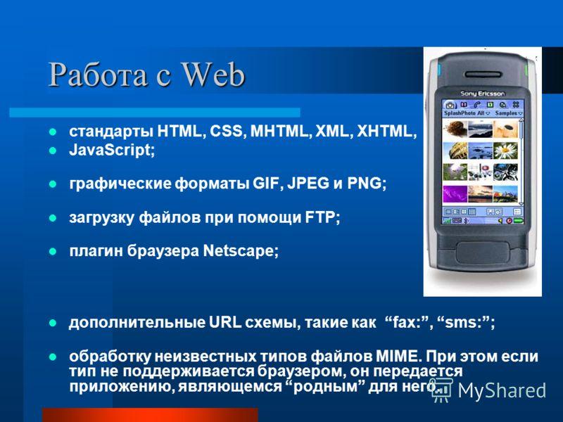 Работа с Web стандарты HTML, CSS, MHTML, XML, XHTML, JavaScript; графические форматы GIF, JPEG и PNG; загрузку файлов при помощи FTP; плагин браузера Netscape; дополнительные URL схемы, такие как fax:, sms:; обработку неизвестных типов файлов MIME. П