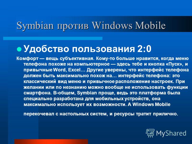 Symbian против Windows Mobile Удобство пользования 2:0 Комфорт вещь субъективная. Кому-то больше нравится, когда меню телефона похоже на компьютерное здесь тебе и кнопка «Пуск», и привычные Word, Excel… Другие уверены, что интерфейс телефона должен б