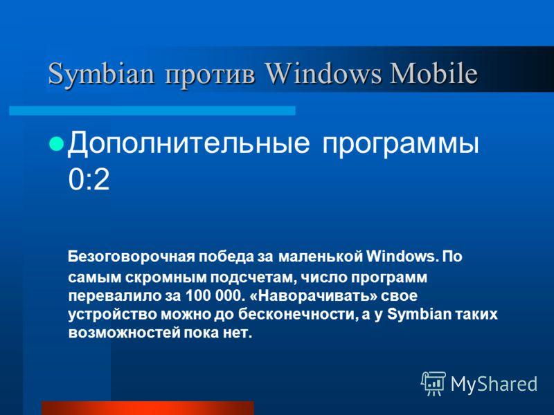 Symbian против Windows Mobile Дополнительные программы 0:2 Безоговорочная победа за маленькой Windows. По самым скромным подсчетам, число программ перевалило за 100 000. «Наворачивать» свое устройство можно до бесконечности, а у Symbian таких возможн