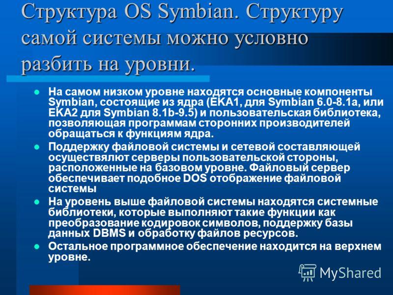 Структура OS Symbian. Структуру самой системы можно условно разбить на уровни. На самом низком уровне находятся основные компоненты Symbian, состоящие из ядра (EKA1, для Symbian 6.0-8.1a, или EKA2 для Symbian 8.1b-9.5) и пользовательская библиотека,