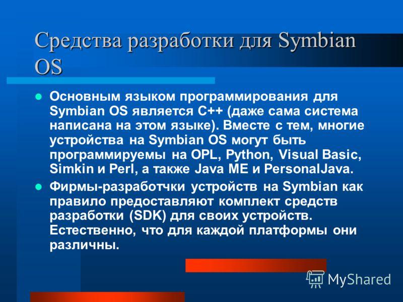 Средства разработки для Symbian OS Основным языком программирования для Symbian OS является C++ (даже сама система написана на этом языке). Вместе с тем, многие устройства на Symbian OS могут быть программируемы на OPL, Python, Visual Basic, Simkin и