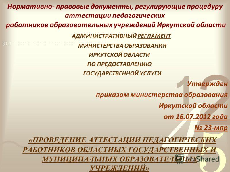 Нормативно- правовые документы, регулирующие процедуру аттестации педагогических работников образовательных учреждений Иркутской области АДМИНИСТРАТИВНЫЙ РЕГЛАМЕНТ МИНИСТЕРСТВА ОБРАЗОВАНИЯ ИРКУТСКОЙ ОБЛАСТИ ПО ПРЕДОСТАВЛЕНИЮ ГОСУДАРСТВЕННОЙ УСЛУГИ Ут