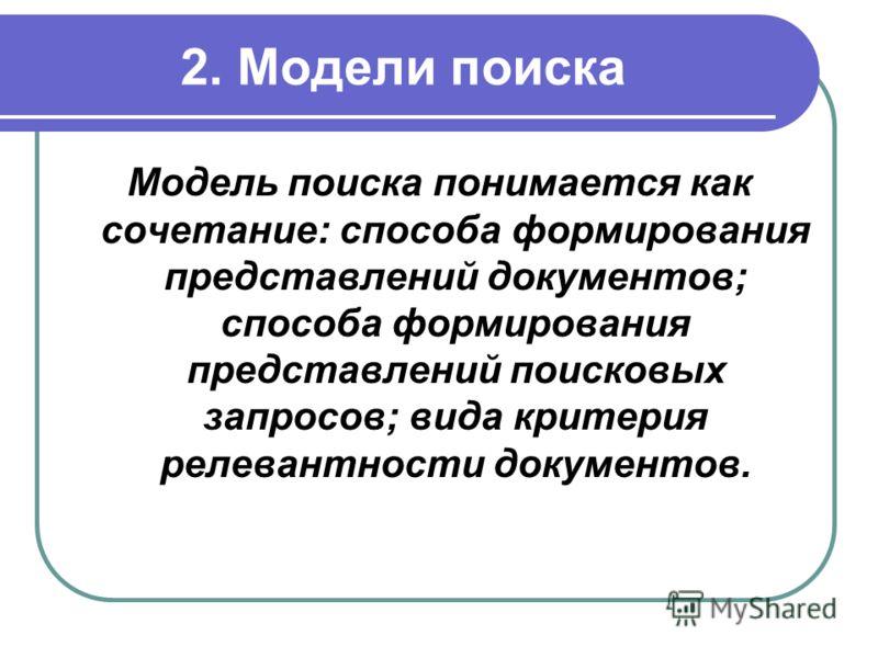 2. Модели поиска Модель поиска понимается как сочетание: способа формирования представлений документов; способа формирования представлений поисковых запросов; вида критерия релевантности документов.