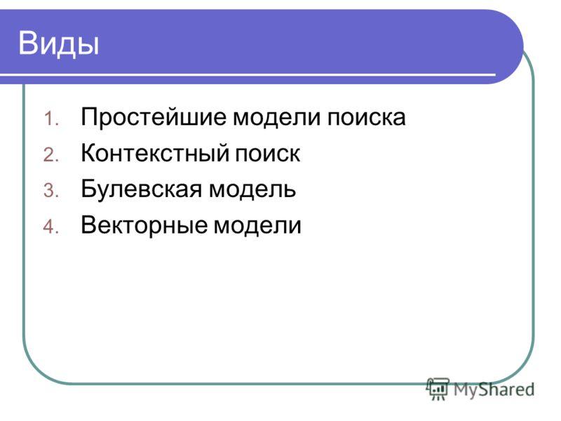 Виды 1. Простейшие модели поиска 2. Контекстный поиск 3. Булевская модель 4. Векторные модели