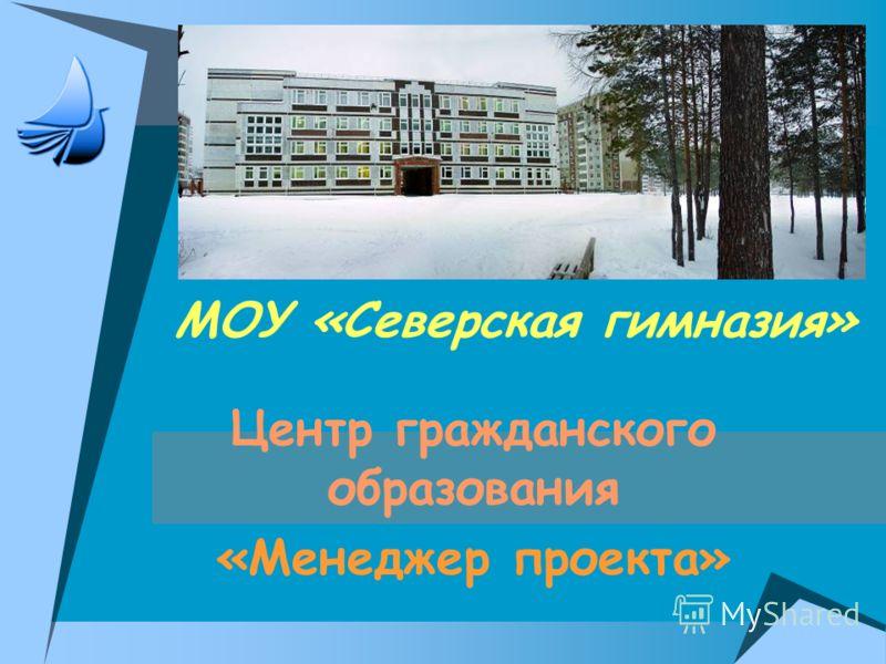 МОУ «Северская гимназия» Центр гражданского образования «Менеджер проекта»