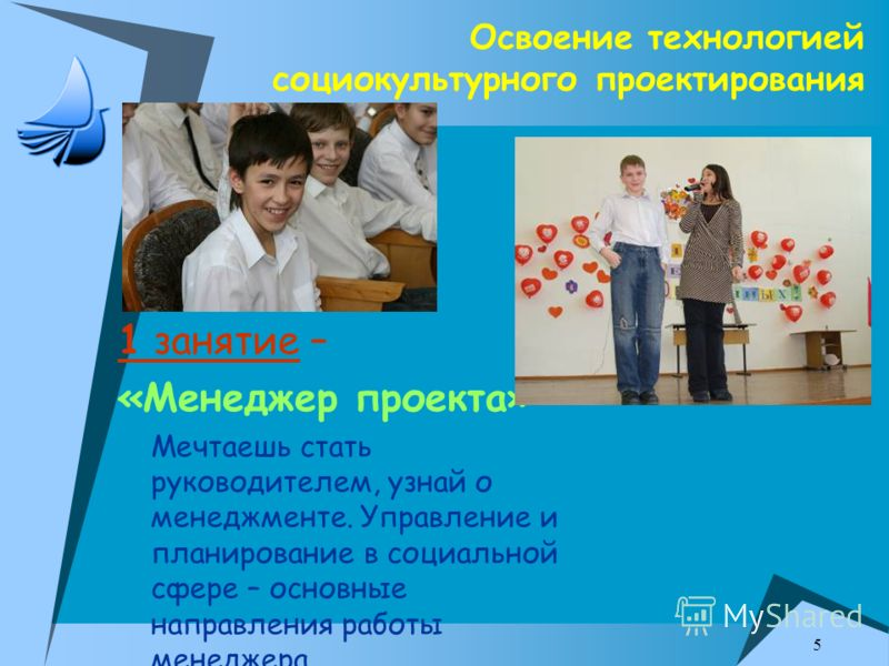 5 Освоение технологией социокультурного проектирования 1 занятие – «Менеджер проекта» Мечтаешь стать руководителем, узнай о менеджменте. Управление и планирование в социальной сфере – основные направления работы менеджера.