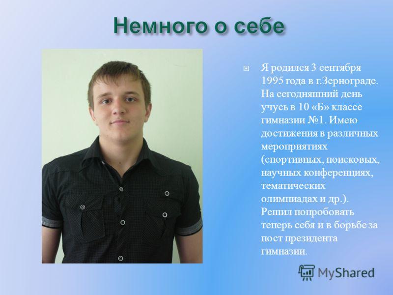 Я родился 3 сентября 1995 года в г.Зернограде. На сегодняшний день учусь в 10 «Б» классе гимназии 1. Имею достижения в различных мероприятиях (спортивных, поисковых, научных конференциях, тематических олимпиадах и др.). Решил попробовать теперь себя