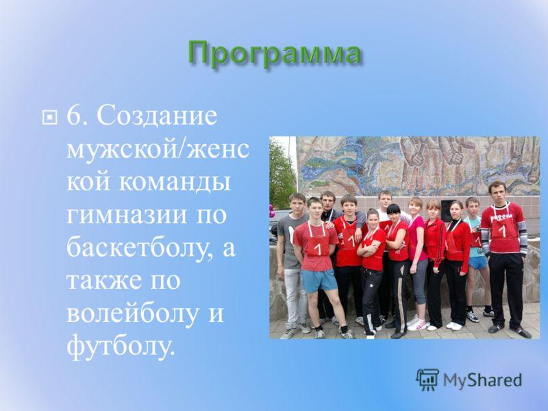 6. Создание мужской / женс кой команды гимназии по баскетболу, а также по волейболу и футболу.