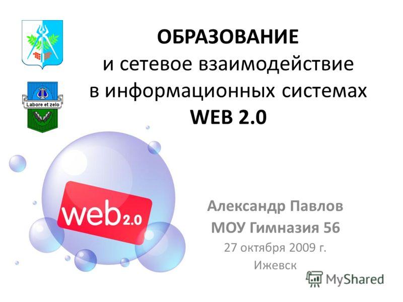ОБРАЗОВАНИЕ и сетевое взаимодействие в информационных системах WEB 2.0 Александр Павлов МОУ Гимназия 56 27 октября 2009 г. Ижевск