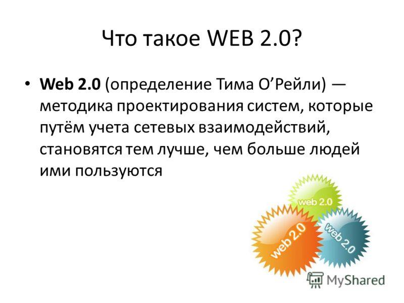 Что такое WEB 2.0? Web 2.0 (определение Тима ОРейли) методика проектирования систем, которые путём учета сетевых взаимодействий, становятся тем лучше, чем больше людей ими пользуются