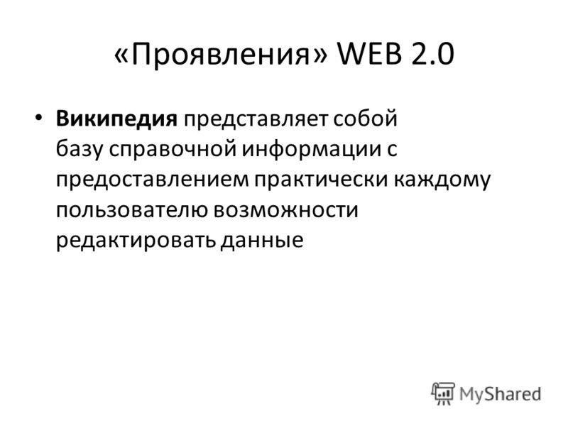 «Проявления» WEB 2.0 Википедия представляет собой базу справочной информации с предоставлением практически каждому пользователю возможности редактировать данные