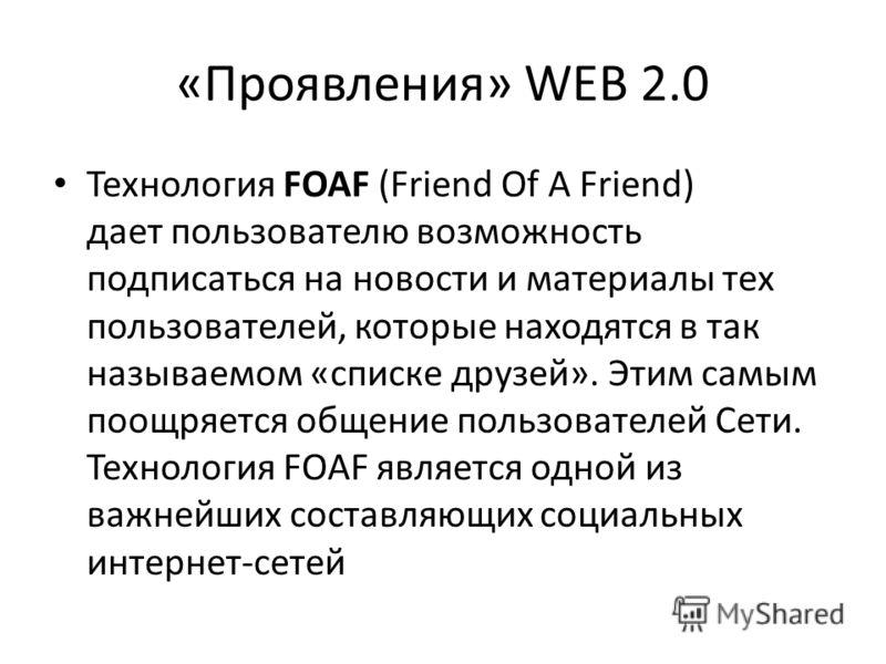 «Проявления» WEB 2.0 Технология FOAF (Friend Of A Friend) дает пользователю возможность подписаться на новости и материалы тех пользователей, которые находятся в так называемом «списке друзей». Этим самым поощряется общение пользователей Сети. Технол