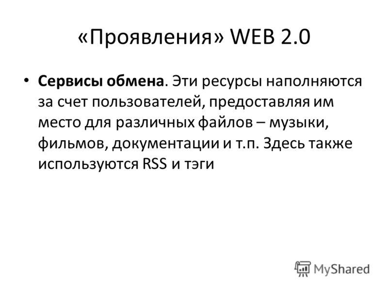 «Проявления» WEB 2.0 Сервисы обмена. Эти ресурсы наполняются за счет пользователей, предоставляя им место для различных файлов – музыки, фильмов, документации и т.п. Здесь также используются RSS и тэги