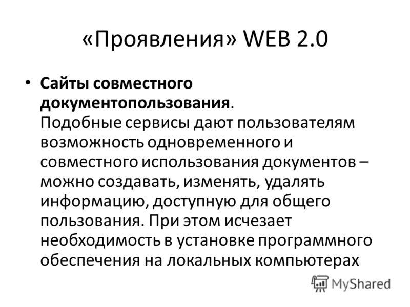 «Проявления» WEB 2.0 Сайты совместного документопользования. Подобные сервисы дают пользователям возможность одновременного и совместного использования документов – можно создавать, изменять, удалять информацию, доступную для общего пользования. При