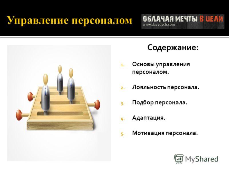 Содержание: 1. Основы управления персоналом. 2. Лояльность персонала. 3. Подбор персонала. 4. Адаптация. 5. Мотивация персонала.