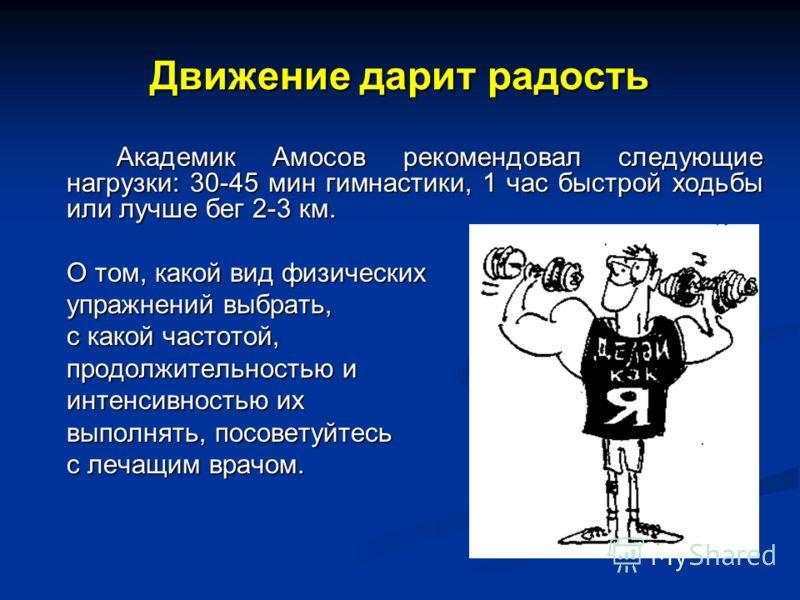 Движение дарит радость Академик Амосов рекомендовал следующие нагрузки: 30-45 мин гимнастики, 1 час быстрой ходьбы или лучше бег 2-3 км. О том, какой вид физических упражнений выбрать, с какой частотой, продолжительностью и интенсивностью их выполнят