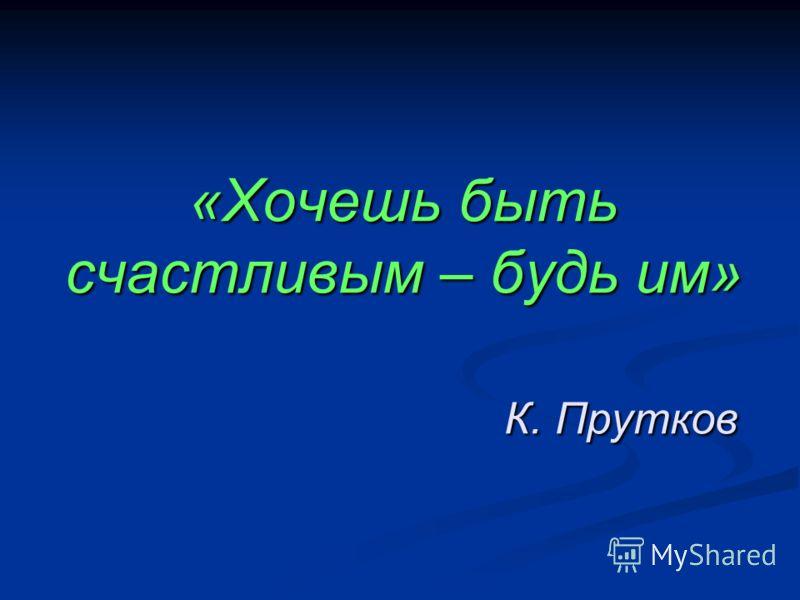 «Хочешь быть счастливым – будь им» К. Прутков
