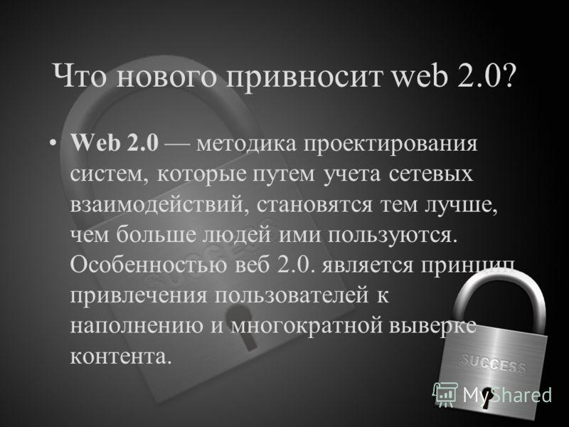 Что нового привносит web 2.0? Web 2.0 методика проектирования систем, которые путем учета сетевых взаимодействий, становятся тем лучше, чем больше людей ими пользуются. Особенностью веб 2.0. является принцип привлечения пользователей к наполнению и м
